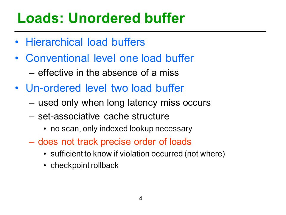 4 Loads: Unordered buffer Hierarchical load buffers Conventional level one load buffer –effective in the absence of a miss Un-ordered level two load buffer –used only when long latency miss occurs –set-associative cache structure no scan, only indexed lookup necessary –does not track precise order of loads sufficient to know if violation occurred (not where) checkpoint rollback