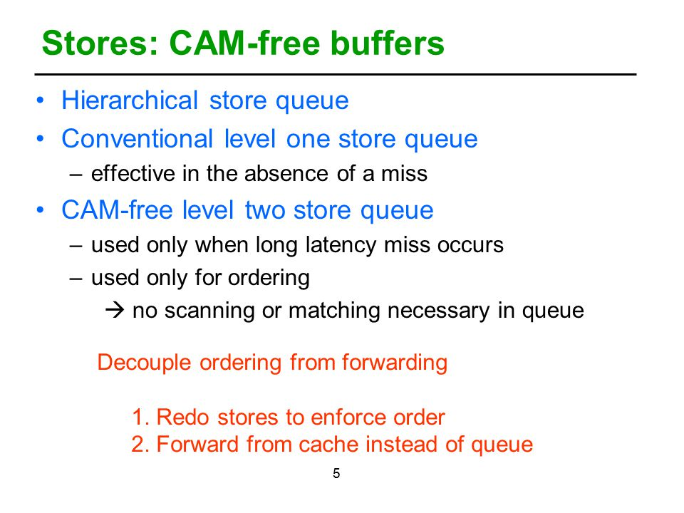 5 Stores: CAM-free buffers Hierarchical store queue Conventional level one store queue –effective in the absence of a miss CAM-free level two store queue –used only when long latency miss occurs –used only for ordering  no scanning or matching necessary in queue Decouple ordering from forwarding 1.