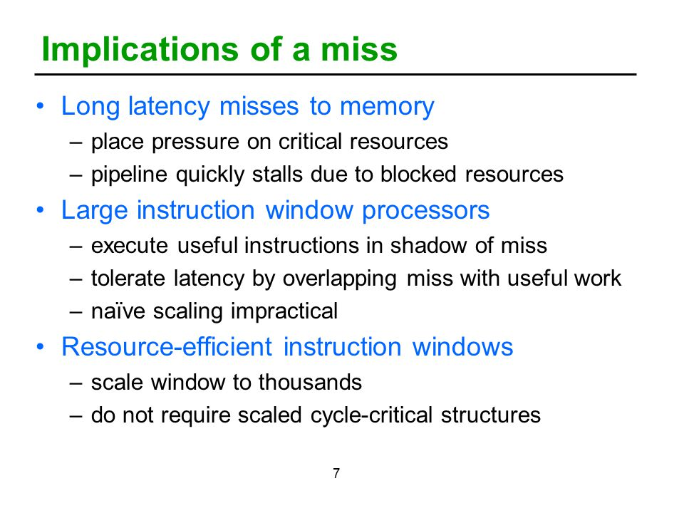 7 Implications of a miss Long latency misses to memory –place pressure on critical resources –pipeline quickly stalls due to blocked resources Large instruction window processors –execute useful instructions in shadow of miss –tolerate latency by overlapping miss with useful work –naïve scaling impractical Resource-efficient instruction windows –scale window to thousands –do not require scaled cycle-critical structures
