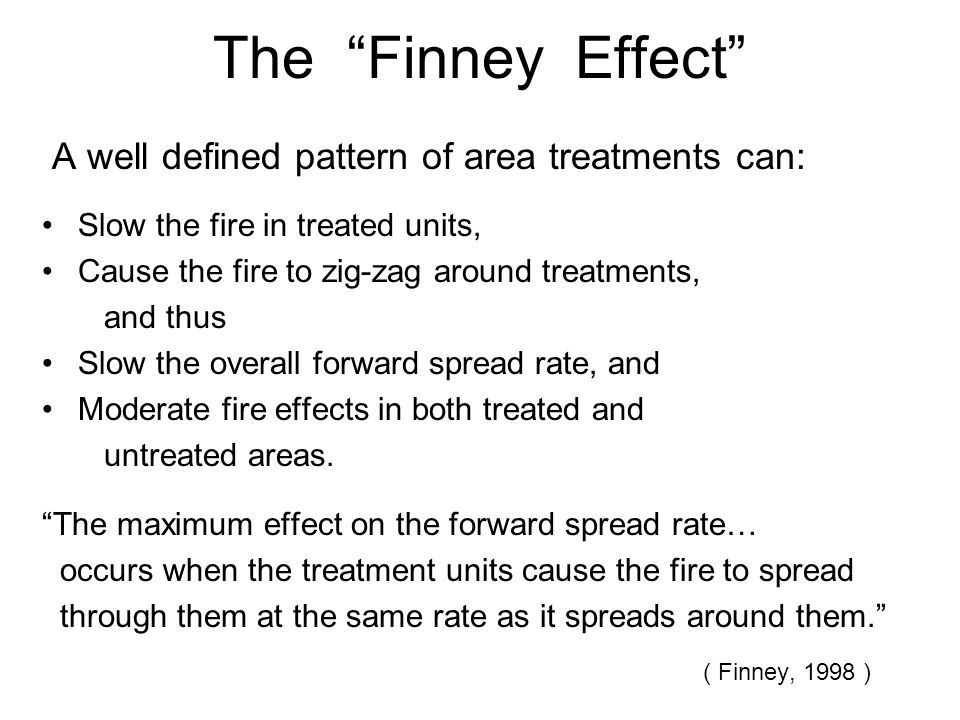 The Finney Effect A well defined pattern of area treatments can: Slow the fire in treated units, Cause the fire to zig-zag around treatments, and thus Slow the overall forward spread rate, and Moderate fire effects in both treated and untreated areas.