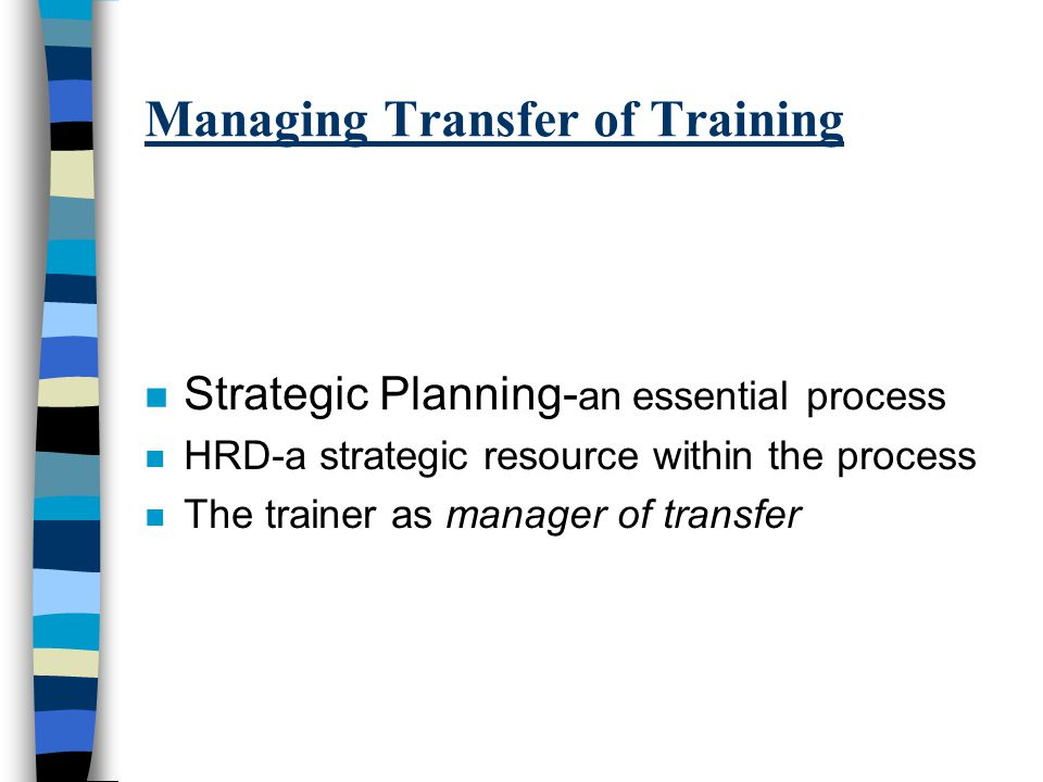 Managing Transfer of Training n Strategic Planning- an essential process n HRD-a strategic resource within the process n The trainer as manager of transfer