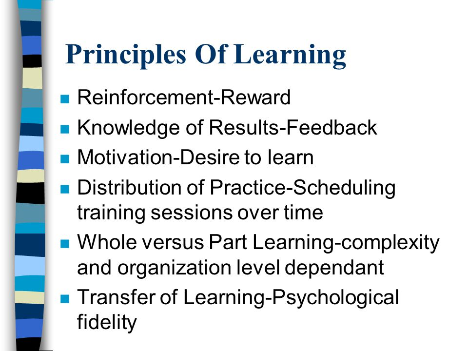 Principles Of Learning n Reinforcement-Reward n Knowledge of Results-Feedback n Motivation-Desire to learn n Distribution of Practice-Scheduling training sessions over time n Whole versus Part Learning-complexity and organization level dependant n Transfer of Learning-Psychological fidelity
