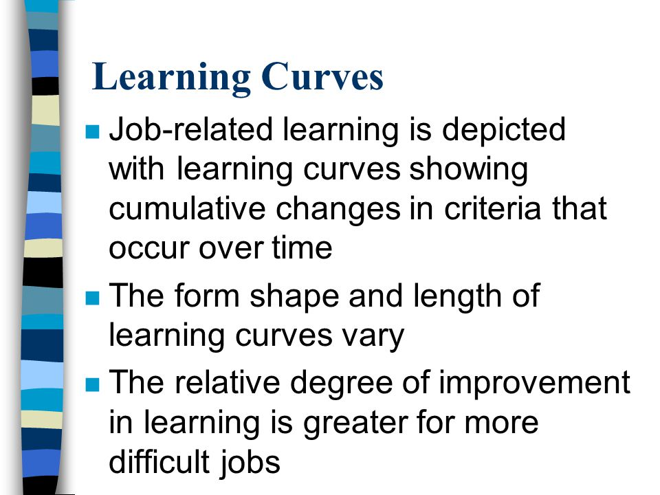 Learning Curves n Job-related learning is depicted with learning curves showing cumulative changes in criteria that occur over time n The form shape a