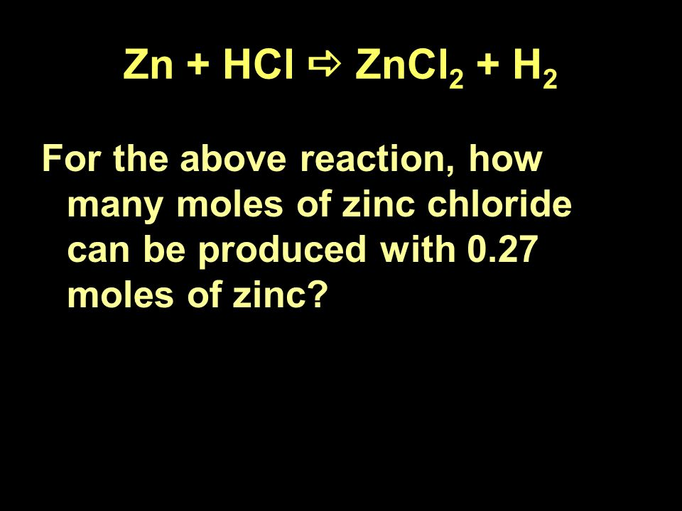 Zn + HCl  ZnCl 2 + H 2 For the above reaction, how many moles of zinc chloride can be produced with 0.27 moles of zinc