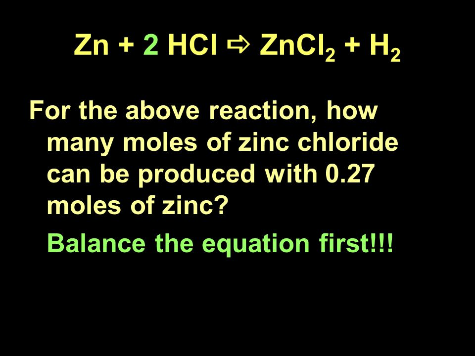 Zn + 2 HCl  ZnCl 2 + H 2 For the above reaction, how many moles of zinc chloride can be produced with 0.27 moles of zinc.