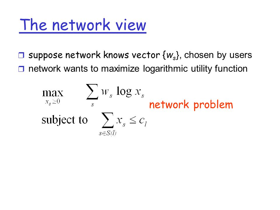 Solution existence  There exist prices, p s, source rates, x s, and amount-to-pay-per- unit-time, w s = p s x s such that  {W s } solves user problem  {X s } solves the network problem  {X s } is the unique solution to the system problem