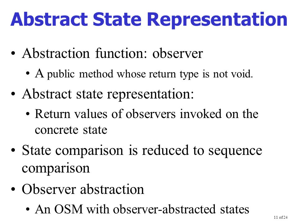 11 of 24 Abstract State Representation Abstraction function: observer A public method whose return type is not void.