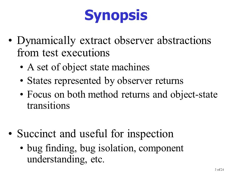 5 of 24 Synopsis Dynamically extract observer abstractions from test executions A set of object state machines States represented by observer returns Focus on both method returns and object-state transitions Succinct and useful for inspection bug finding, bug isolation, component understanding, etc.
