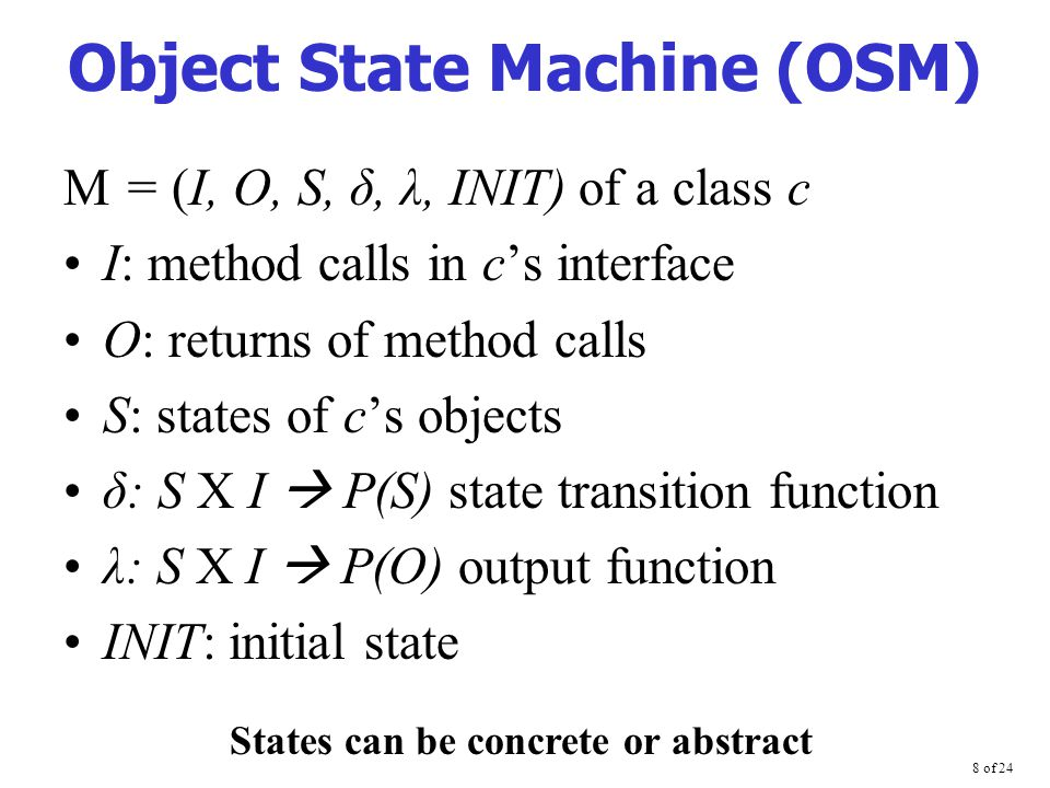 8 of 24 Object State Machine (OSM) M = (I, O, S, δ, λ, INIT) of a class c I: method calls in c's interface O: returns of method calls S: states of c's objects δ: S  I  P(S) state transition function λ: S  I  P(O) output function INIT: initial state States can be concrete or abstract