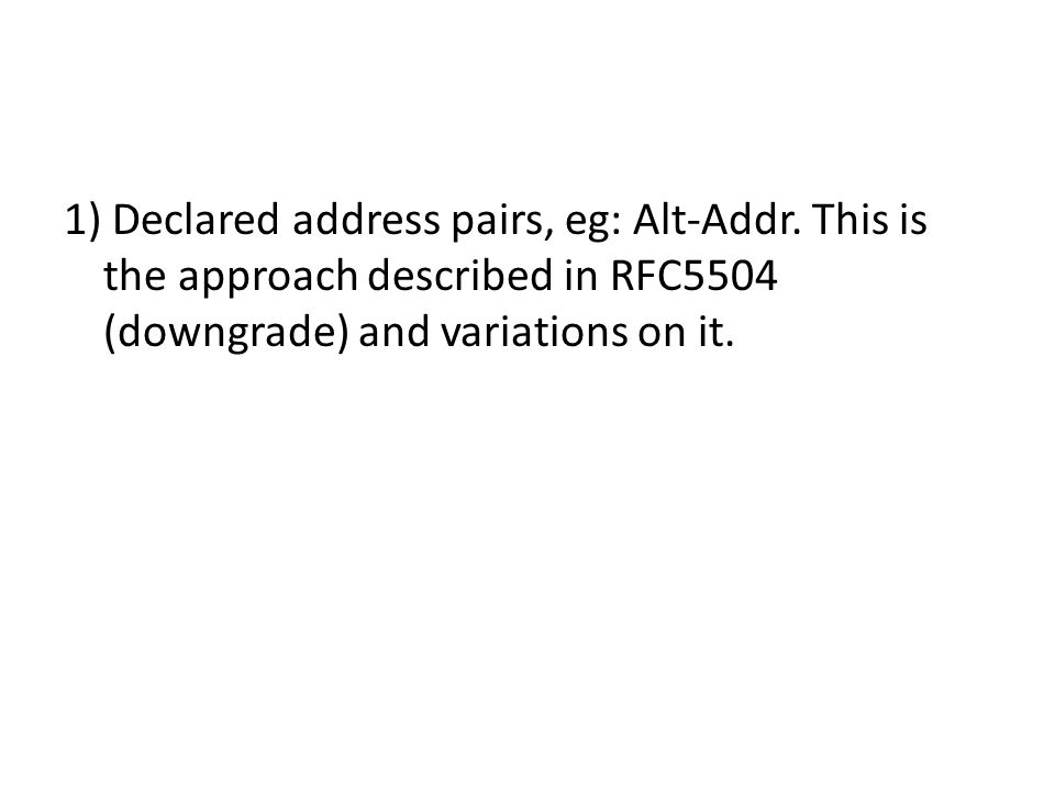 1) Declared address pairs, eg: Alt-Addr. This is the approach described in RFC5504 (downgrade) and variations on it.