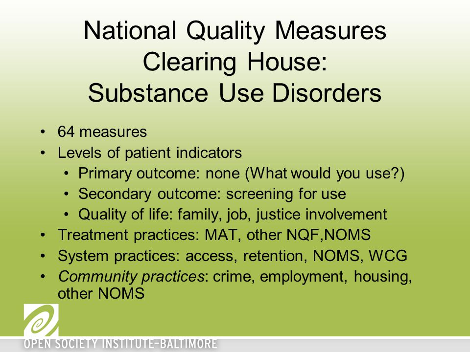 National Quality Measures Clearing House: Substance Use Disorders 64 measures Levels of patient indicators Primary outcome: none (What would you use?)