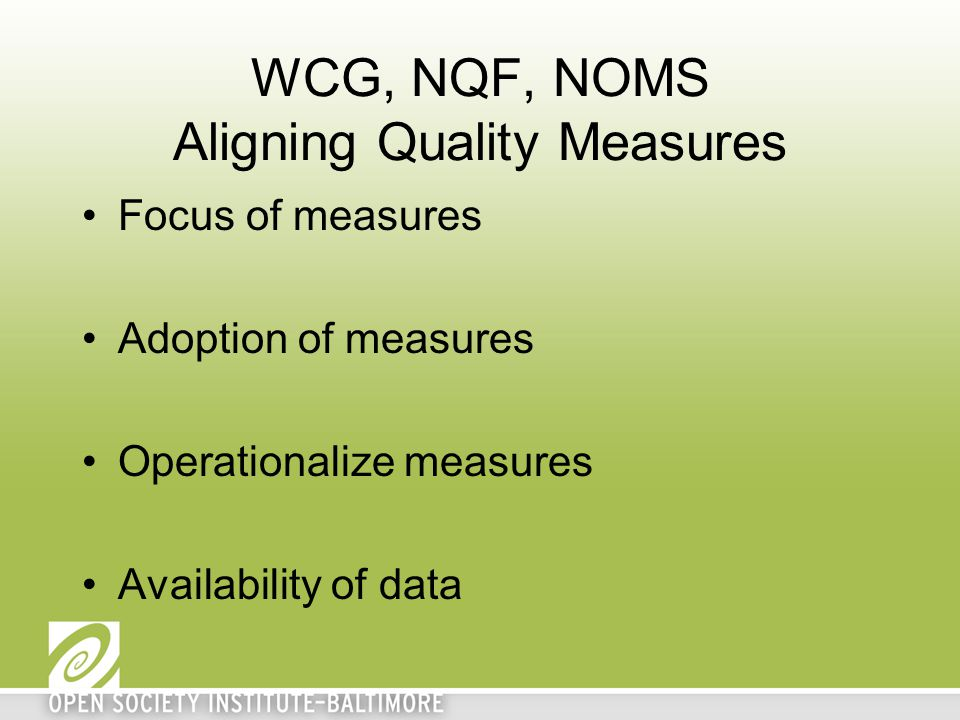 WCG, NQF, NOMS Aligning Quality Measures Focus of measures Adoption of measures Operationalize measures Availability of data
