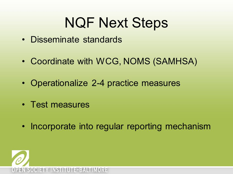 NQF Next Steps Disseminate standards Coordinate with WCG, NOMS (SAMHSA) Operationalize 2-4 practice measures Test measures Incorporate into regular reporting mechanism