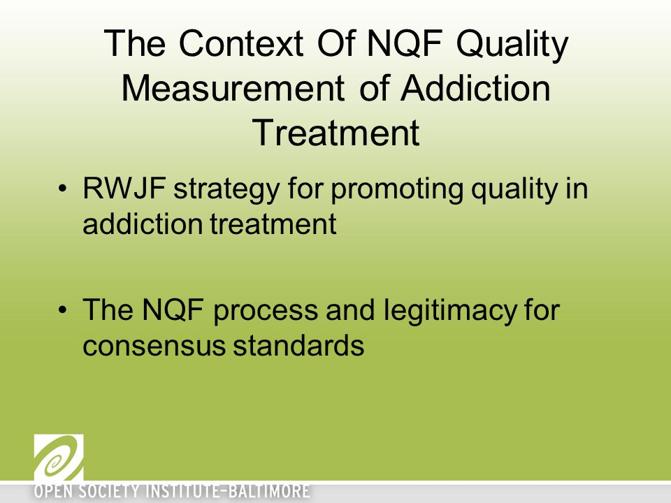 The Context Of NQF Quality Measurement of Addiction Treatment RWJF strategy for promoting quality in addiction treatment The NQF process and legitimac