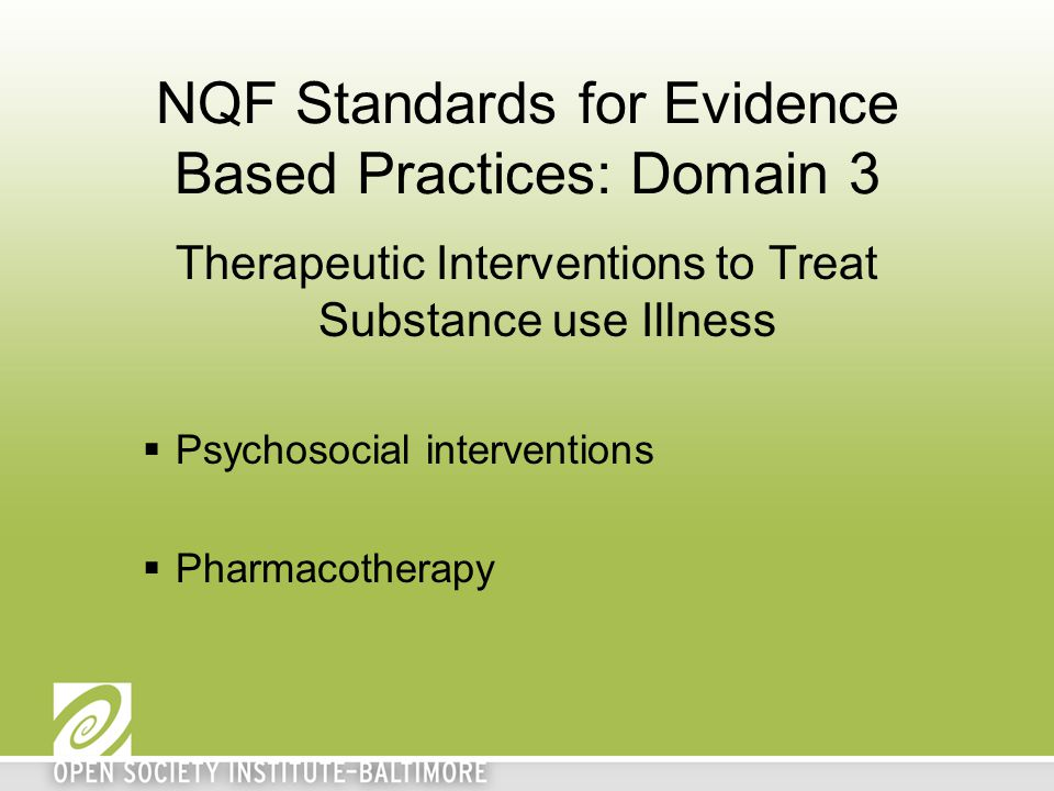 NQF Standards for Evidence Based Practices: Domain 3 Therapeutic Interventions to Treat Substance use Illness  Psychosocial interventions  Pharmacotherapy