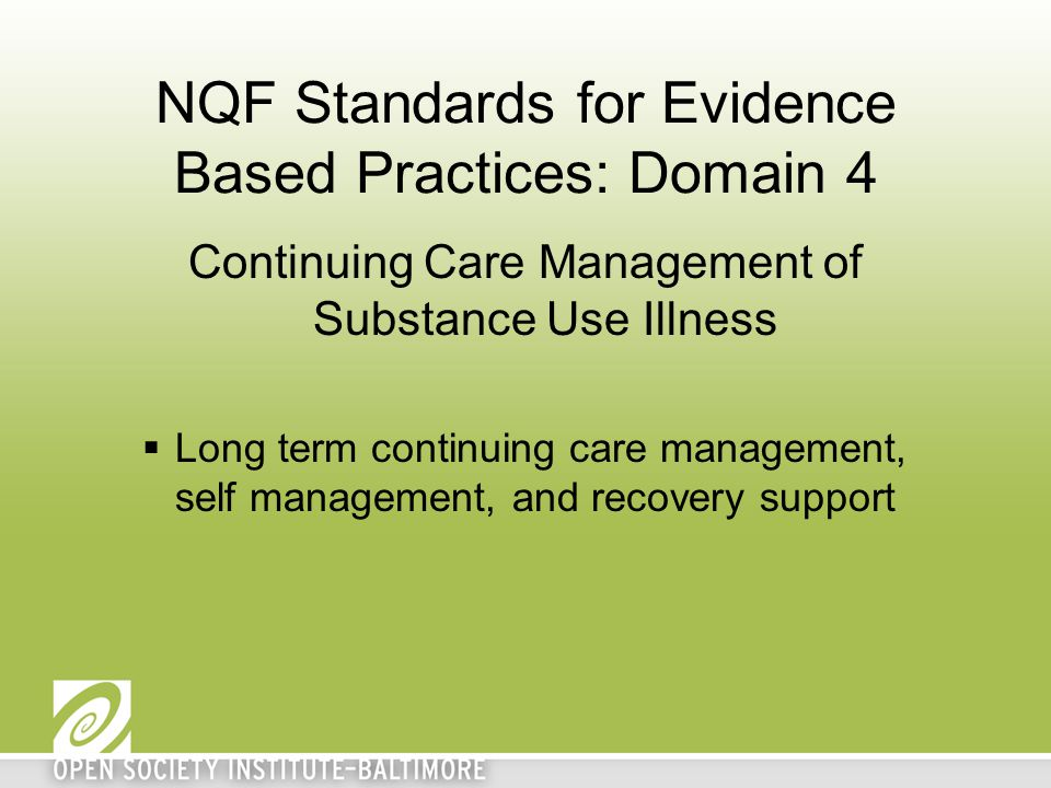 NQF Standards for Evidence Based Practices: Domain 4 Continuing Care Management of Substance Use Illness  Long term continuing care management, self management, and recovery support