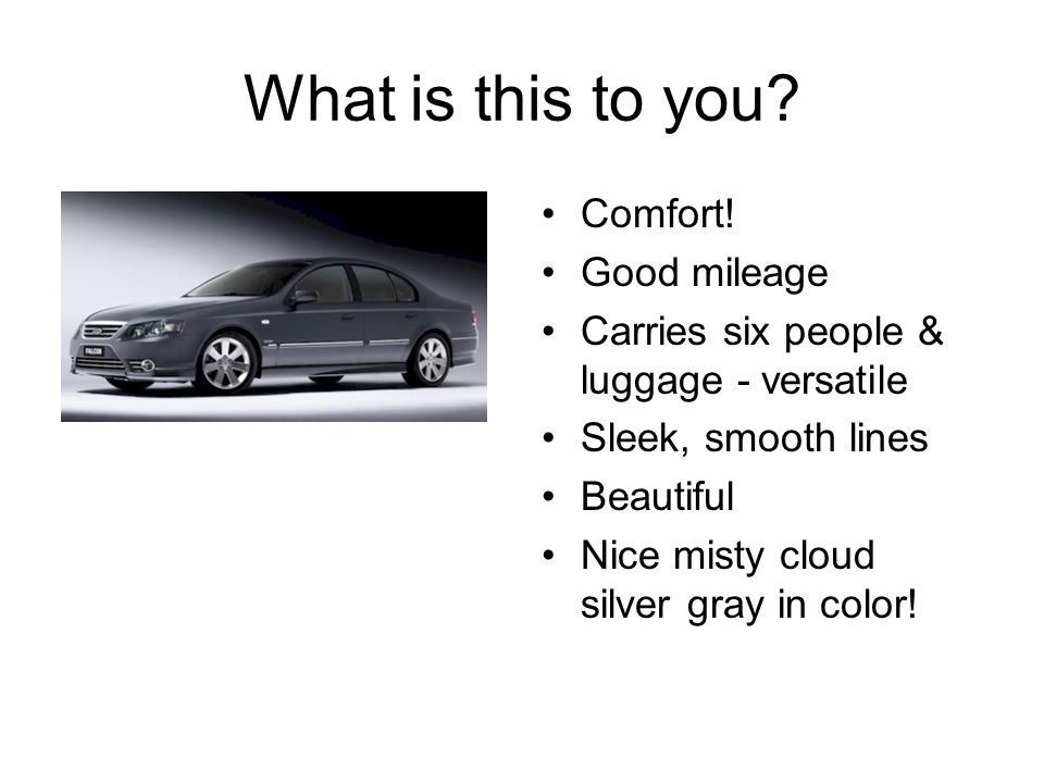 What is this to you? Comfort! Good mileage Carries six people & luggage - versatile Sleek, smooth lines Beautiful Nice misty cloud silver gray in colo