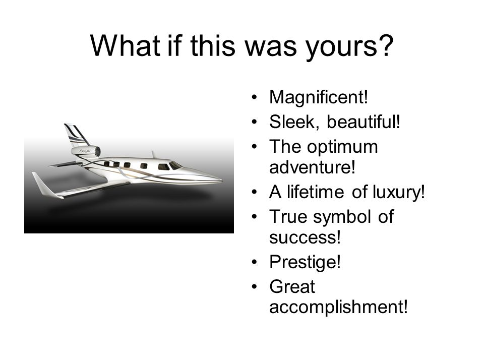 What if this was yours? Magnificent! Sleek, beautiful! The optimum adventure! A lifetime of luxury! True symbol of success! Prestige! Great accomplish