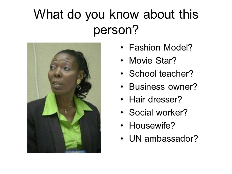 What do you know about this person? Fashion Model? Movie Star? School teacher? Business owner? Hair dresser? Social worker? Housewife? UN ambassador?