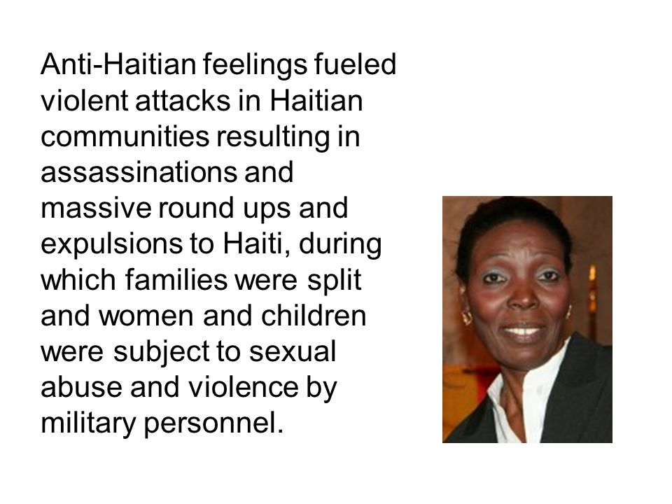 Anti-Haitian feelings fueled violent attacks in Haitian communities resulting in assassinations and massive round ups and expulsions to Haiti, during
