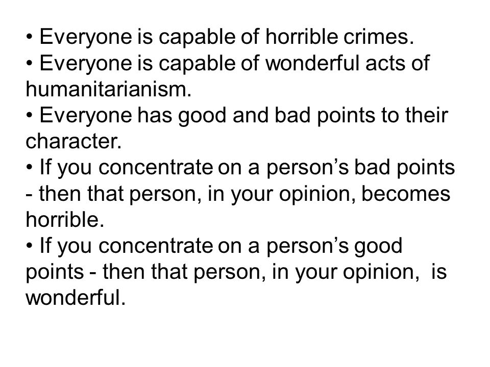 Everyone is capable of horrible crimes. Everyone is capable of wonderful acts of humanitarianism. Everyone has good and bad points to their character.