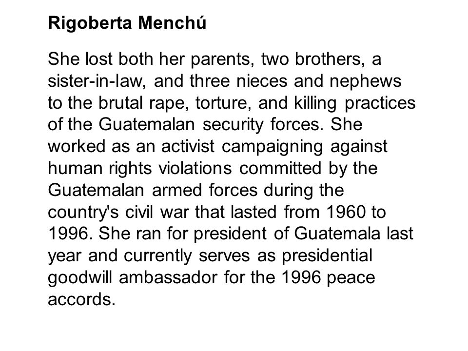 Rigoberta Menchú She lost both her parents, two brothers, a sister-in-law, and three nieces and nephews to the brutal rape, torture, and killing pract
