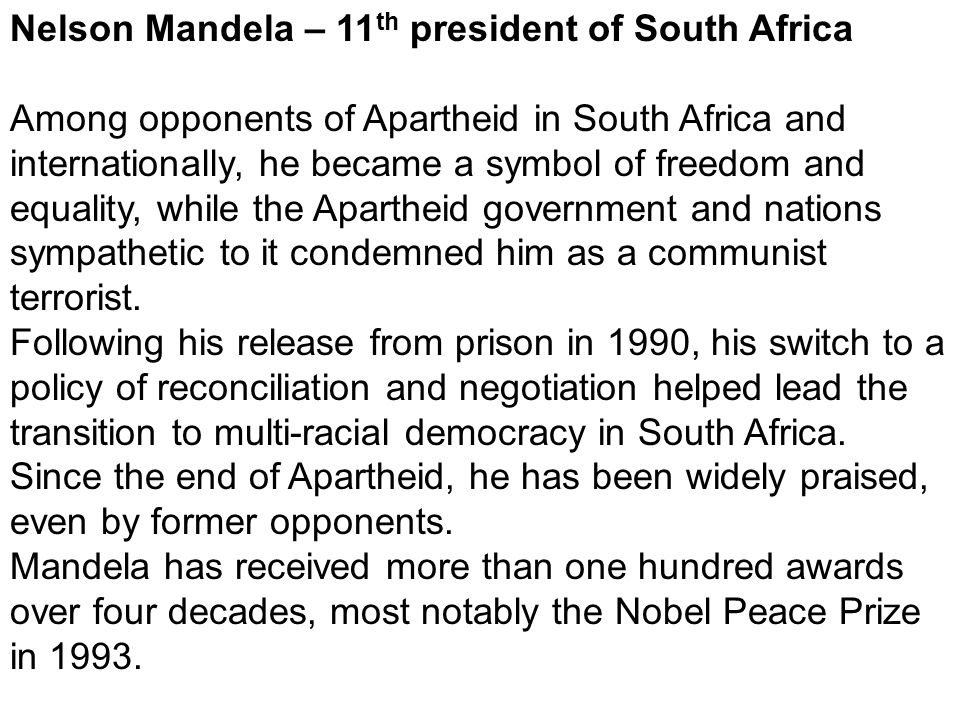 Nelson Mandela – 11 th president of South Africa Among opponents of Apartheid in South Africa and internationally, he became a symbol of freedom and e
