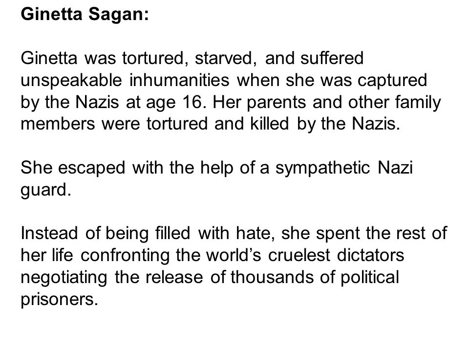 Ginetta Sagan: Ginetta was tortured, starved, and suffered unspeakable inhumanities when she was captured by the Nazis at age 16. Her parents and othe