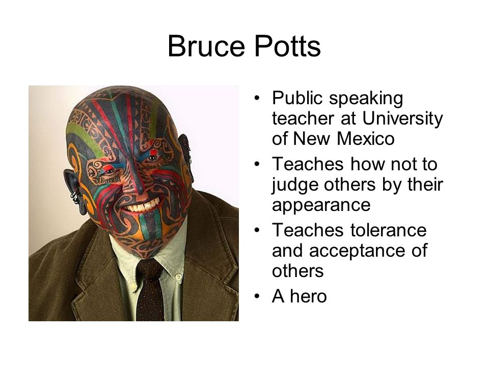 Bruce Potts Public speaking teacher at University of New Mexico Teaches how not to judge others by their appearance Teaches tolerance and acceptance o