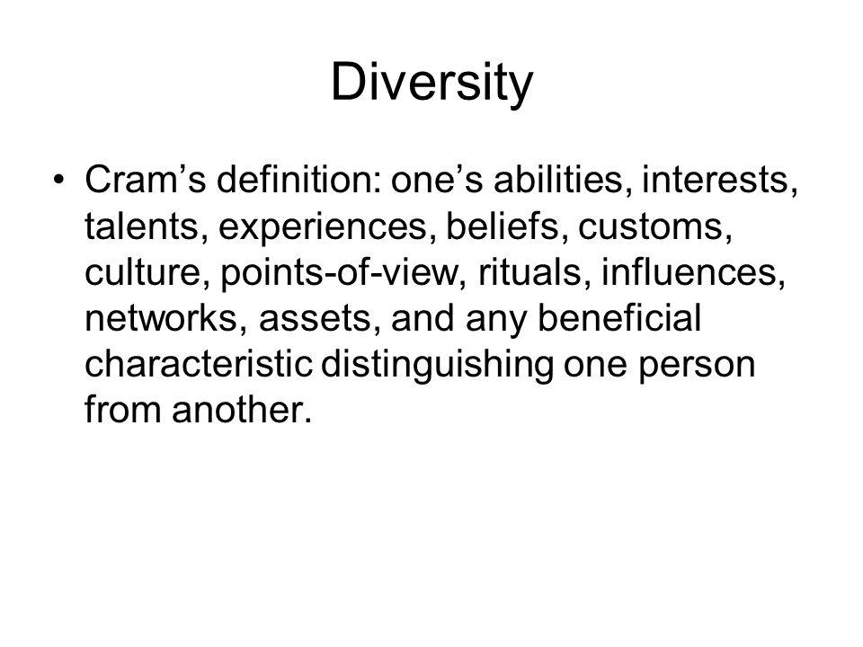 Diversity Cram's definition: one's abilities, interests, talents, experiences, beliefs, customs, culture, points-of-view, rituals, influences, network