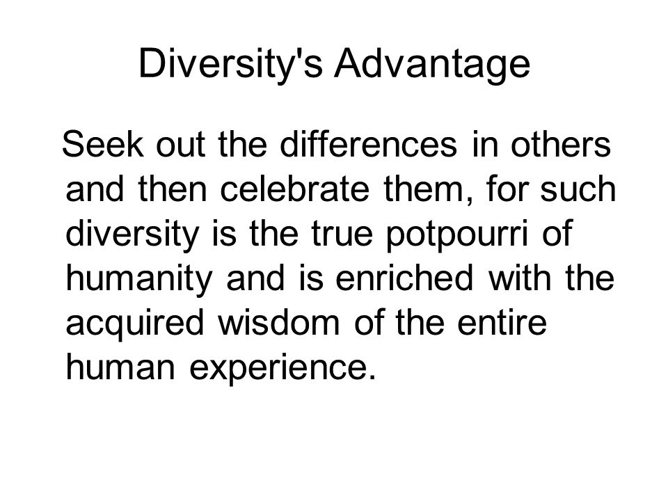 Diversity's Advantage Seek out the differences in others and then celebrate them, for such diversity is the true potpourri of humanity and is enriched