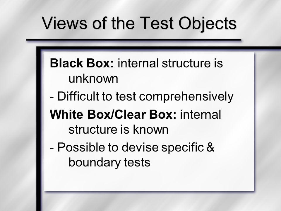 Views of the Test Objects Black Box: internal structure is unknown - Difficult to test comprehensively White Box/Clear Box: internal structure is known - Possible to devise specific & boundary tests