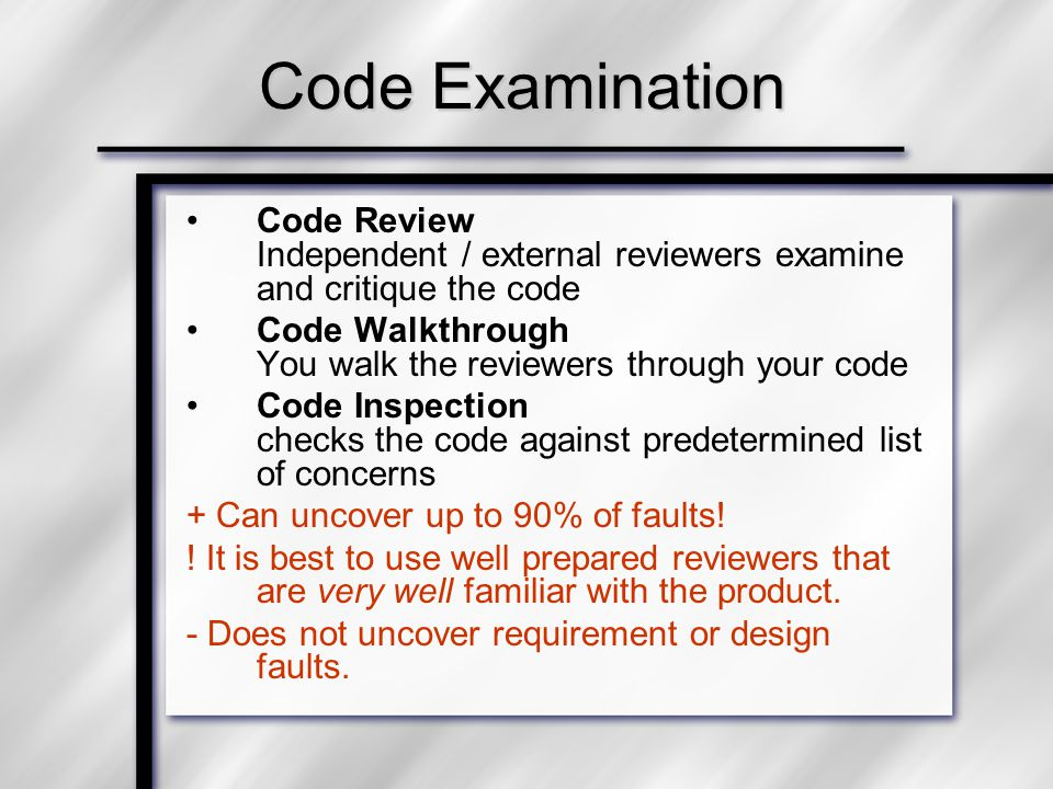 Code Examination Code Review Independent / external reviewers examine and critique the code Code Walkthrough You walk the reviewers through your code Code Inspection checks the code against predetermined list of concerns + Can uncover up to 90% of faults.