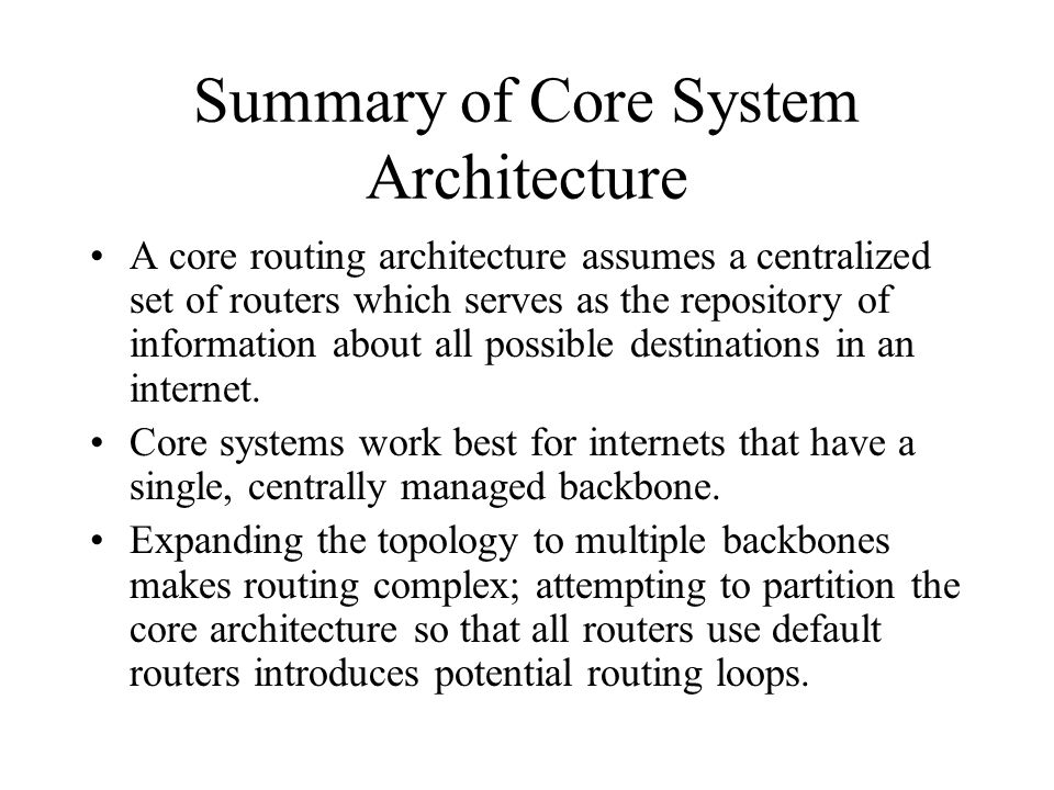 Summary of Core System Architecture A core routing architecture assumes a centralized set of routers which serves as the repository of information about all possible destinations in an internet.