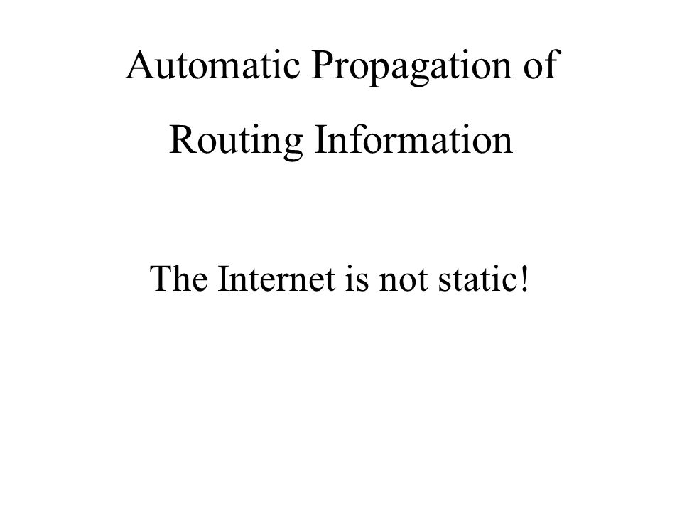 Automatic Propagation of Routing Information The Internet is not static!