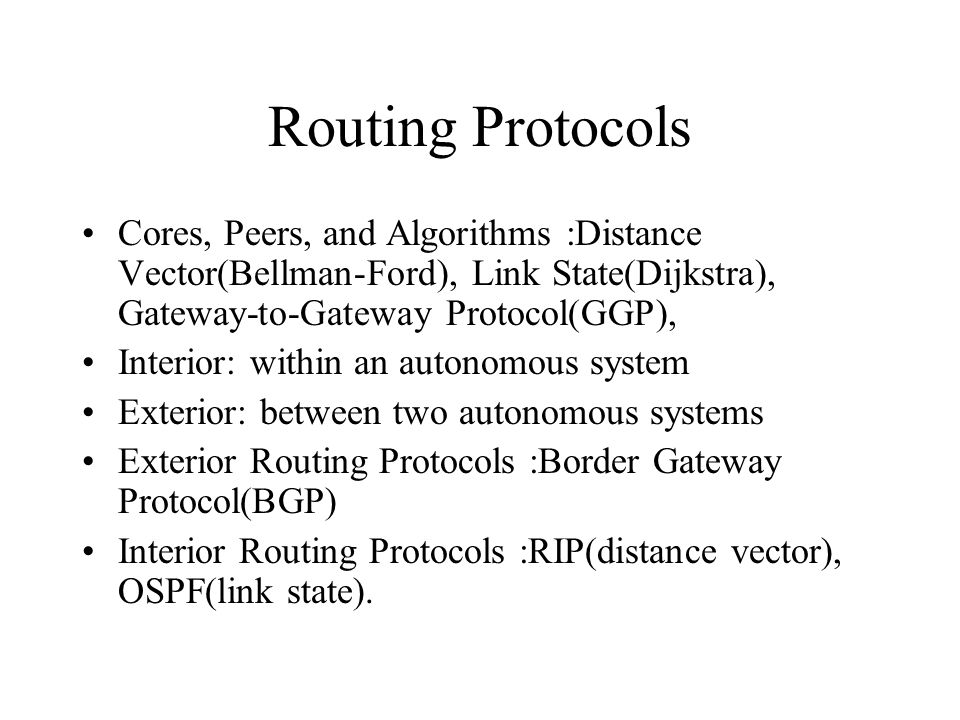 Routing Protocols Cores, Peers, and Algorithms :Distance Vector(Bellman-Ford), Link State(Dijkstra), Gateway-to-Gateway Protocol(GGP), Interior: within an autonomous system Exterior: between two autonomous systems Exterior Routing Protocols :Border Gateway Protocol(BGP) Interior Routing Protocols :RIP(distance vector), OSPF(link state).