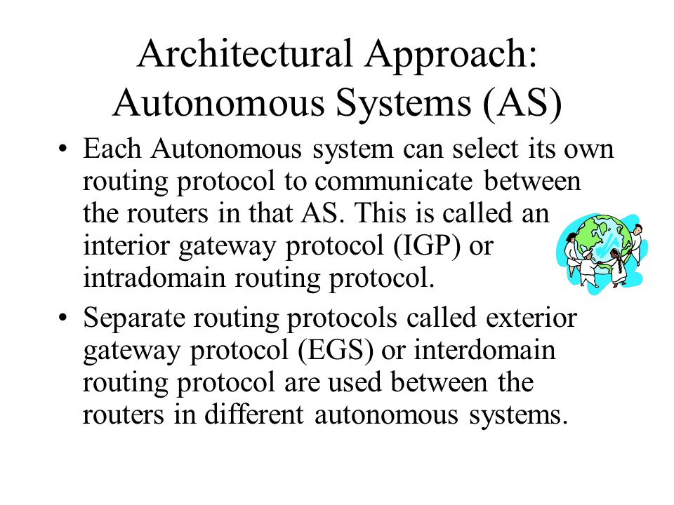 Architectural Approach: Autonomous Systems (AS) Each Autonomous system can select its own routing protocol to communicate between the routers in that AS.
