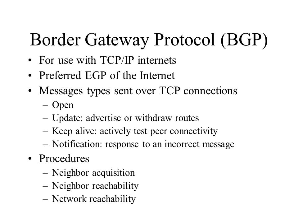 Border Gateway Protocol (BGP) For use with TCP/IP internets Preferred EGP of the Internet Messages types sent over TCP connections –Open –Update: advertise or withdraw routes –Keep alive: actively test peer connectivity –Notification: response to an incorrect message Procedures –Neighbor acquisition –Neighbor reachability –Network reachability