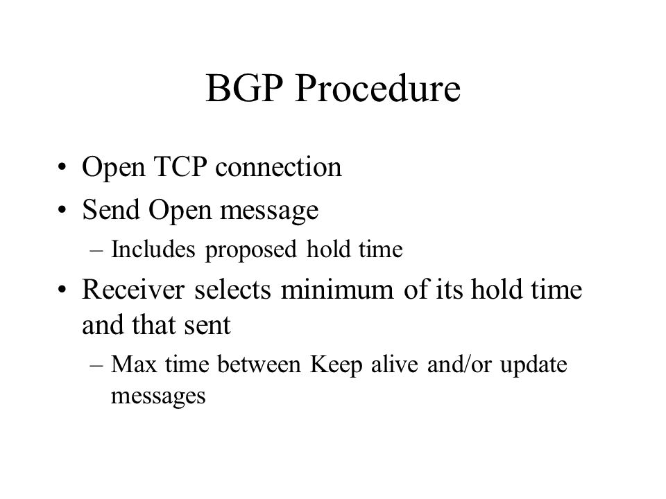 BGP Procedure Open TCP connection Send Open message –Includes proposed hold time Receiver selects minimum of its hold time and that sent –Max time between Keep alive and/or update messages