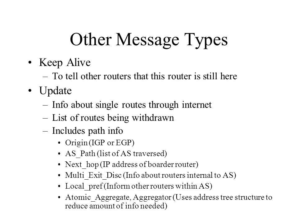 Other Message Types Keep Alive –To tell other routers that this router is still here Update –Info about single routes through internet –List of routes being withdrawn –Includes path info Origin (IGP or EGP) AS_Path (list of AS traversed) Next_hop (IP address of boarder router) Multi_Exit_Disc (Info about routers internal to AS) Local_pref (Inform other routers within AS) Atomic_Aggregate, Aggregator (Uses address tree structure to reduce amount of info needed)