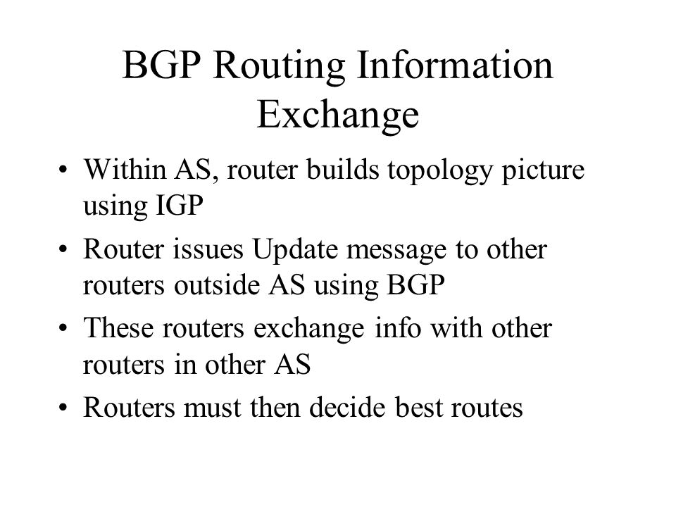 BGP Routing Information Exchange Within AS, router builds topology picture using IGP Router issues Update message to other routers outside AS using BGP These routers exchange info with other routers in other AS Routers must then decide best routes