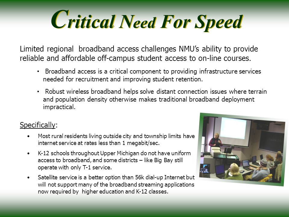 C ritical N eed For Speed Limited regional broadband access challenges NMU's ability to provide reliable and affordable off-campus student access to on-line courses.
