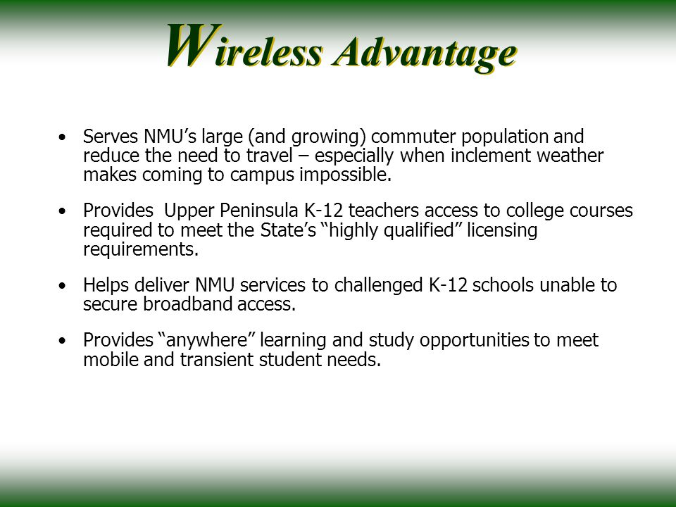 NMU is unique: All faculty, staff and students equipped with 2-year-old or newer technology All software is current and up-to-date True gigabit network access campus-wide provides necessary infrastructure to deploy mobile wireless services Qualified campus staff to deploy next generation wireless service Maintains strong partnerships with technology manufacturers NMU is nationally known for its instructional use of technology.
