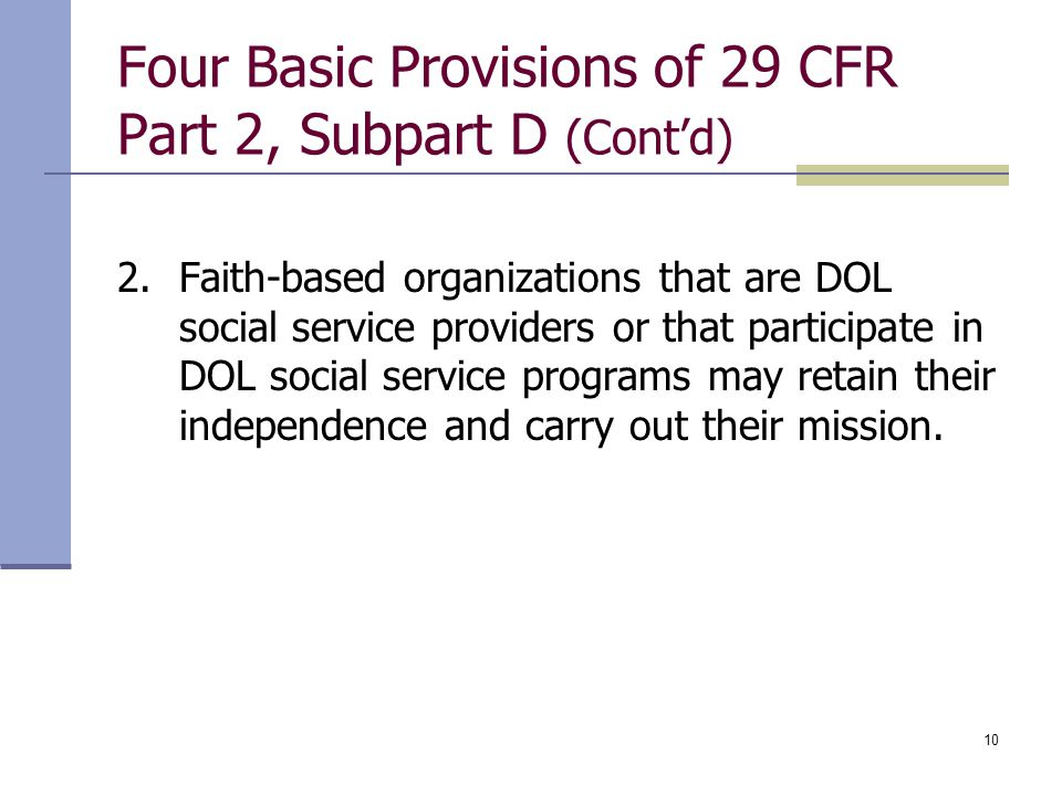 10 Four Basic Provisions of 29 CFR Part 2, Subpart D (Cont'd) 2.Faith-based organizations that are DOL social service providers or that participate in DOL social service programs may retain their independence and carry out their mission.