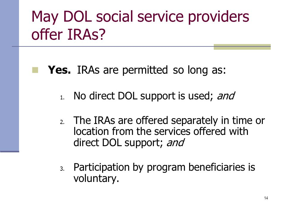 14 May DOL social service providers offer IRAs? Yes. IRAs are permitted so long as: 1. No direct DOL support is used; and 2. The IRAs are offered sepa