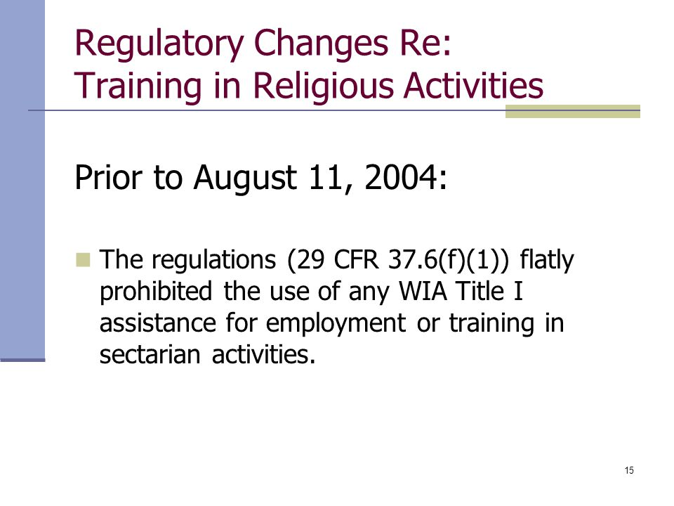 15 Regulatory Changes Re: Training in Religious Activities Prior to August 11, 2004: The regulations (29 CFR 37.6(f)(1)) flatly prohibited the use of any WIA Title I assistance for employment or training in sectarian activities.