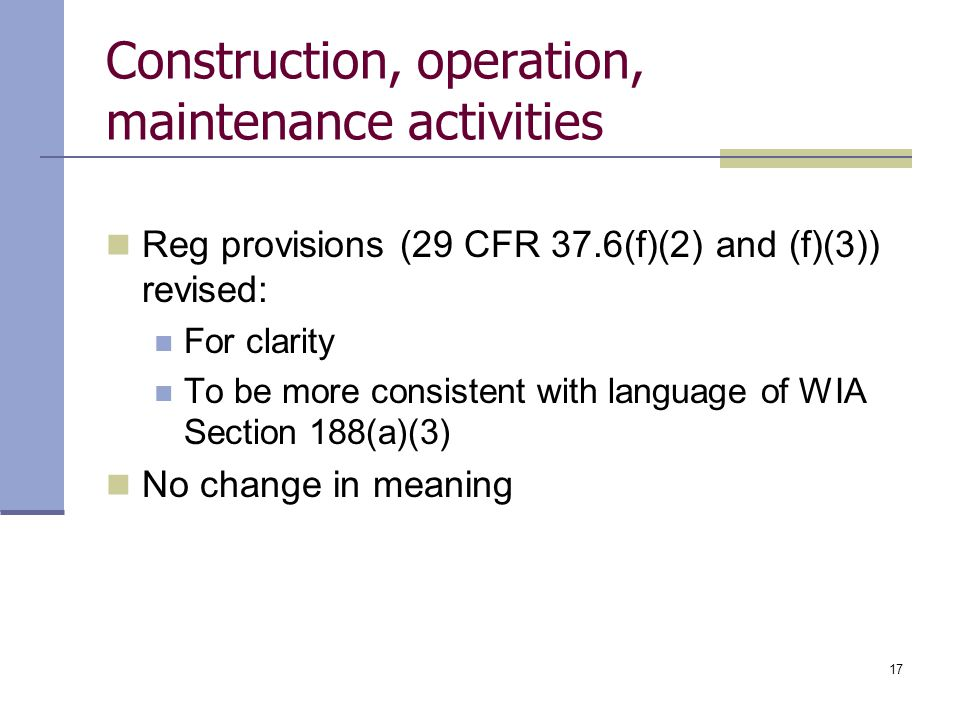 17 Construction, operation, maintenance activities Reg provisions (29 CFR 37.6(f)(2) and (f)(3)) revised: For clarity To be more consistent with langu