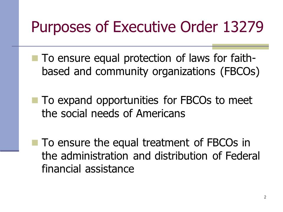 2 Purposes of Executive Order 13279 To ensure equal protection of laws for faith- based and community organizations (FBCOs) To expand opportunities fo