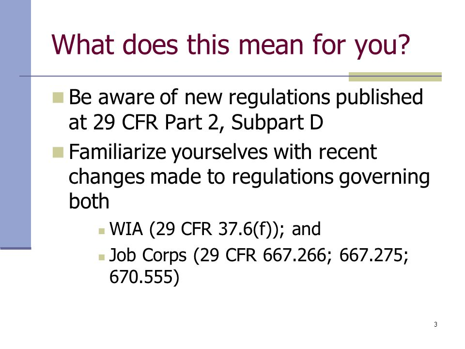 3 What does this mean for you? Be aware of new regulations published at 29 CFR Part 2, Subpart D Familiarize yourselves with recent changes made to re