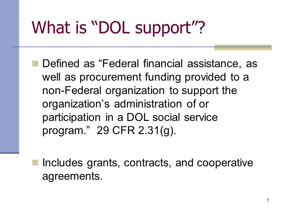 "5 What is ""DOL support""? Defined as ""Federal financial assistance, as well as procurement funding provided to a non-Federal organization to support th"